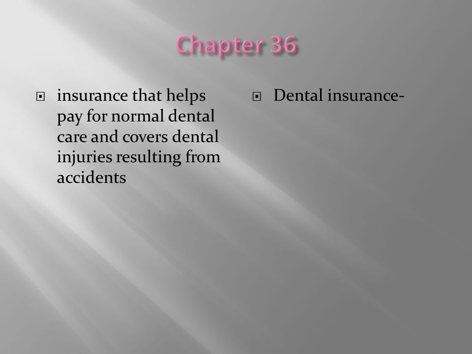 Chapter 36 insurance that helps pay for normal dental care and covers dental injuries resulting from accidents.