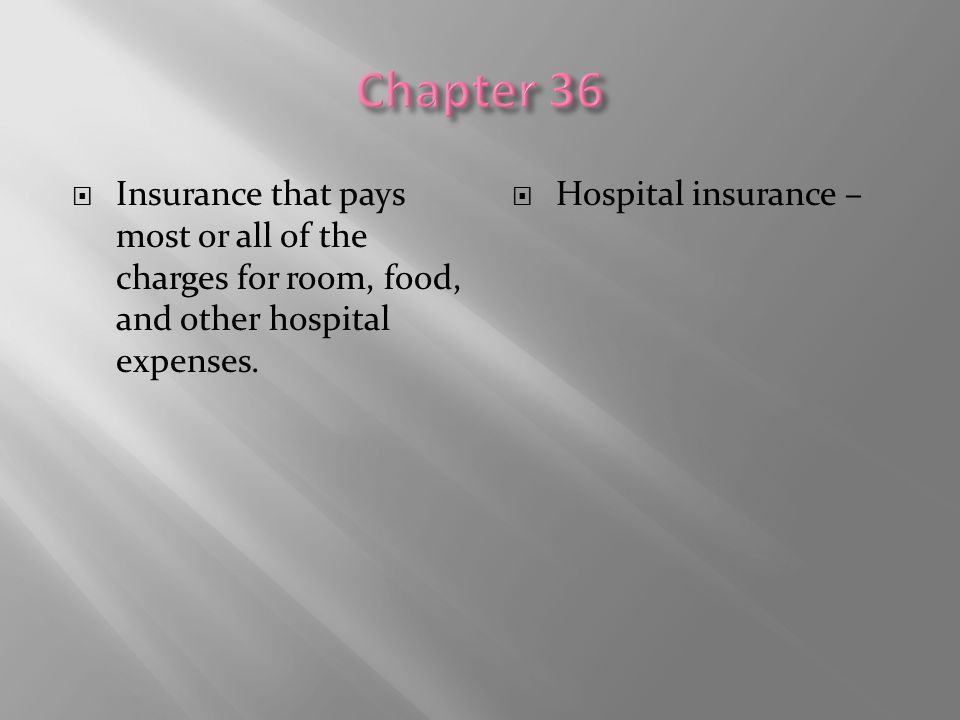 Chapter 36 Insurance that pays most or all of the charges for room, food, and other hospital expenses.