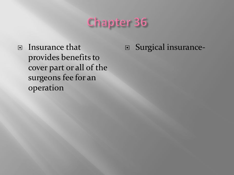 Chapter 36 Insurance that provides benefits to cover part or all of the surgeons fee for an operation.