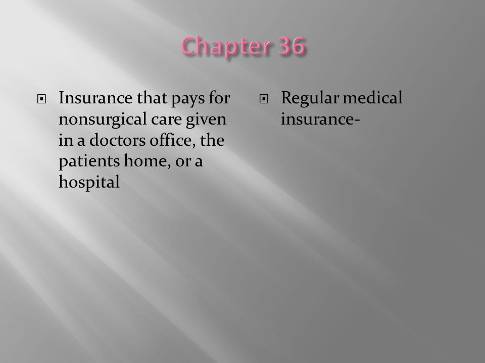 Chapter 36 Insurance that pays for nonsurgical care given in a doctors office, the patients home, or a hospital.