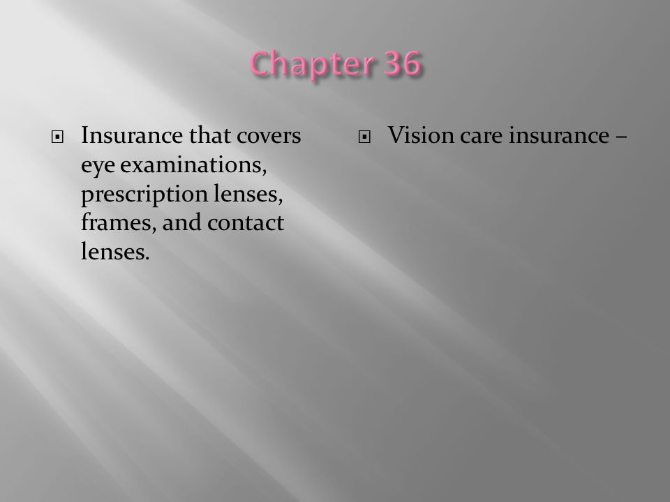 Chapter 36 Insurance that covers eye examinations, prescription lenses, frames, and contact lenses.