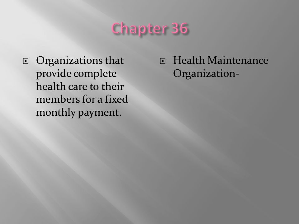 Chapter 36 Organizations that provide complete health care to their members for a fixed monthly payment.