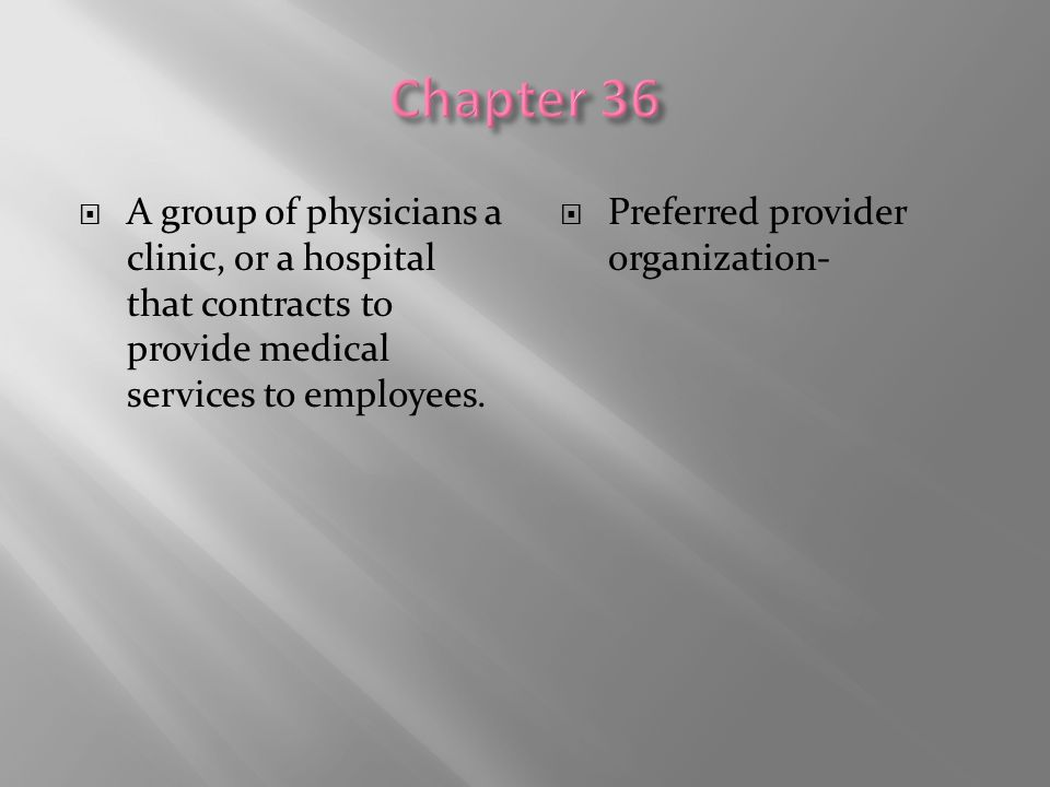 Chapter 36 A group of physicians a clinic, or a hospital that contracts to provide medical services to employees.