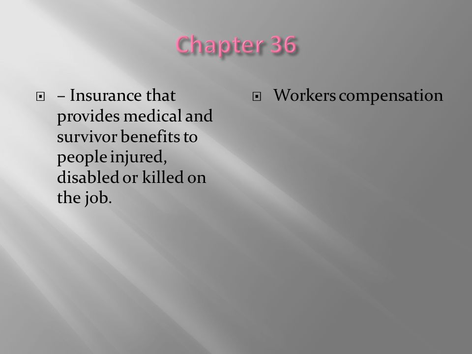 Chapter 36 – Insurance that provides medical and survivor benefits to people injured, disabled or killed on the job.