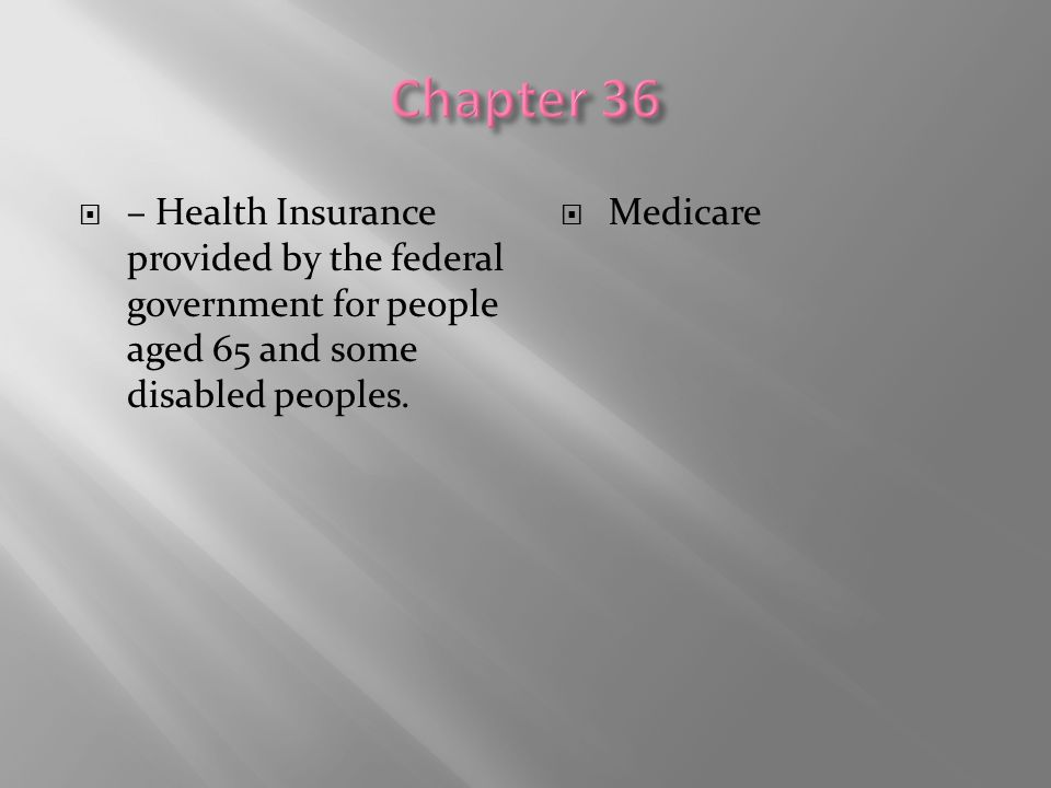 Chapter 36 – Health Insurance provided by the federal government for people aged 65 and some disabled peoples.