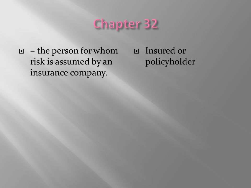 Chapter 32 – the person for whom risk is assumed by an insurance company. Insured or policyholder