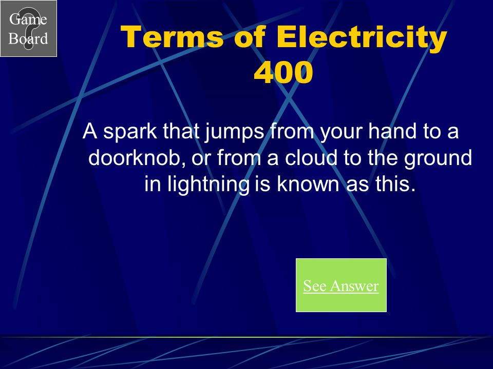 Terms of Electricity 400 A spark that jumps from your hand to a doorknob, or from a cloud to the ground in lightning is known as this.