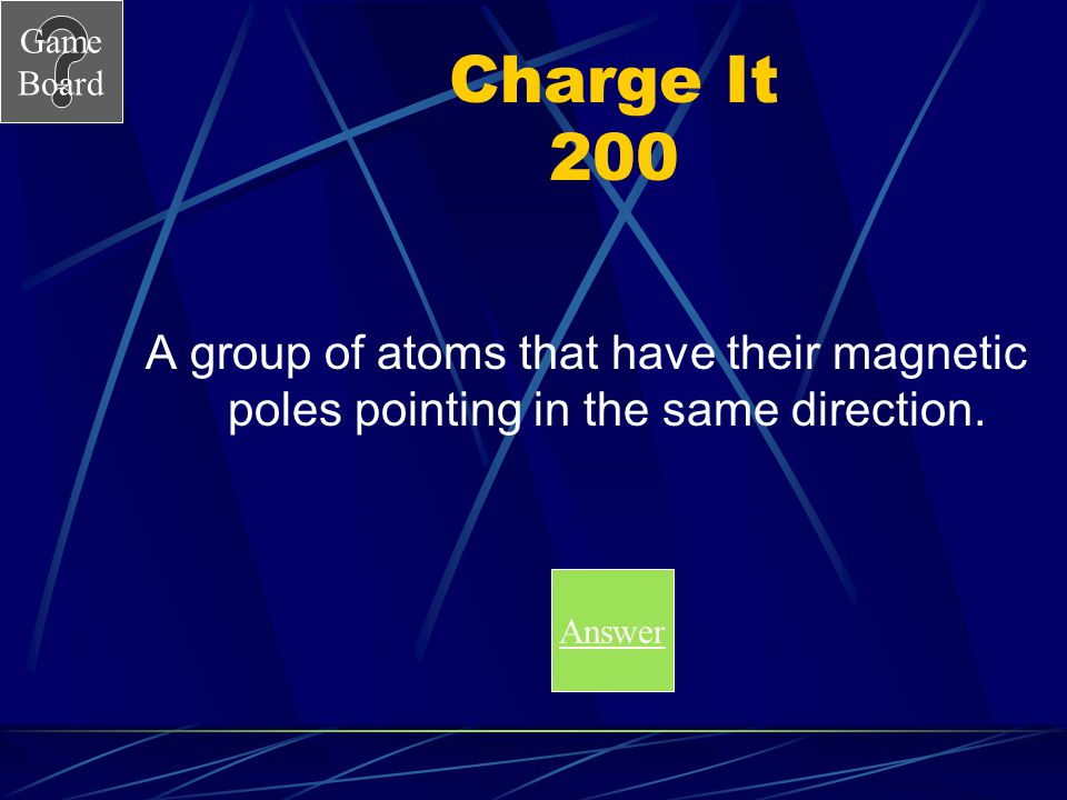 Charge It 200 A group of atoms that have their magnetic poles pointing in the same direction.