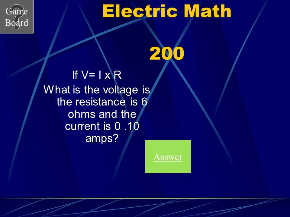 Electric Math 200 If V= I x R. What is the voltage is the resistance is 6 ohms and the current is 0 .10 amps