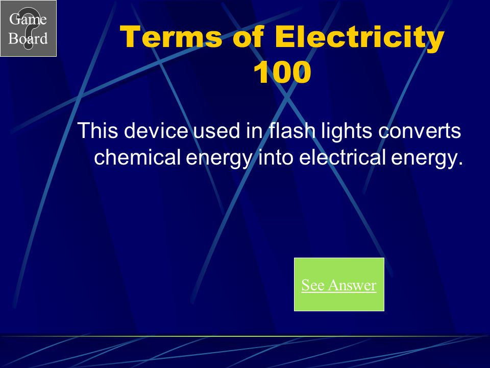 Terms of Electricity 100 This device used in flash lights converts chemical energy into electrical energy.