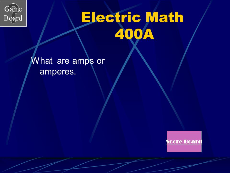 Electric Math 400A What are amps or amperes. Score Board