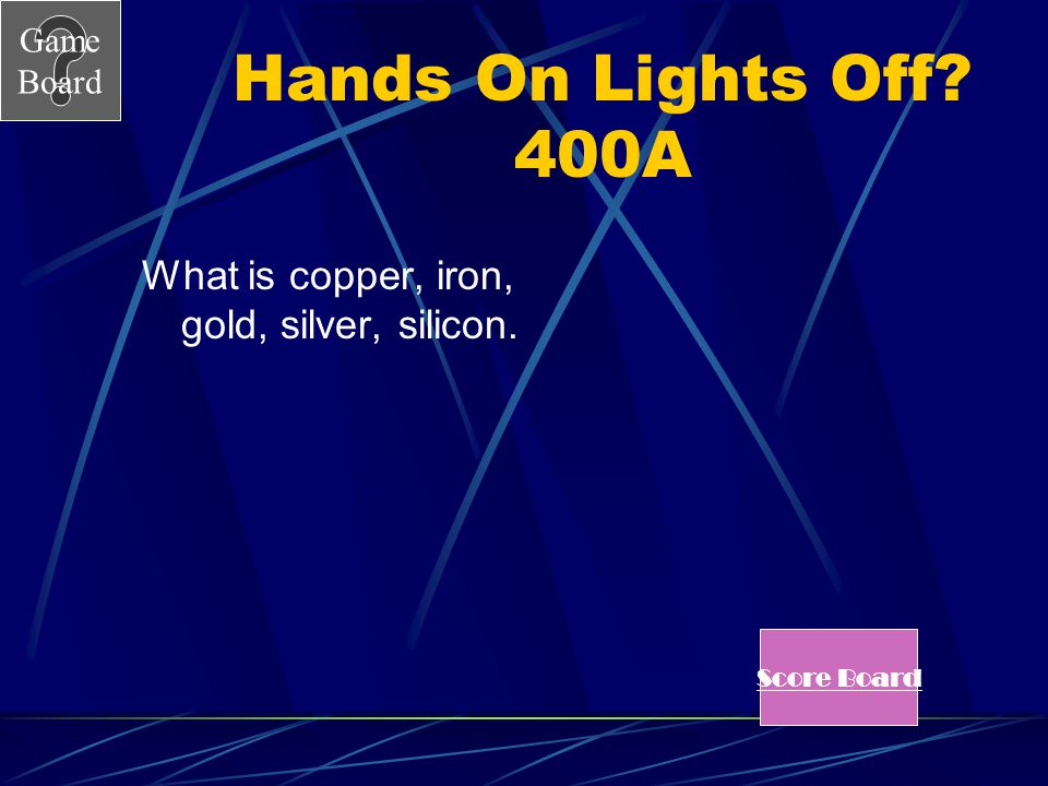 Hands On Lights Off 400A What is copper, iron, gold, silver, silicon.