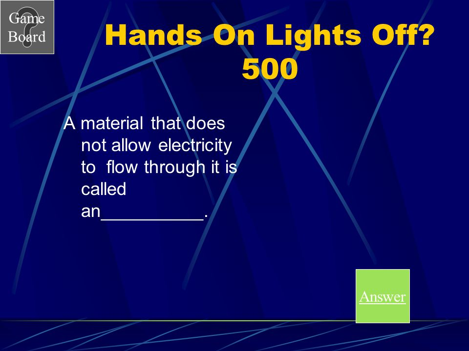 Hands On Lights Off 500 A material that does not allow electricity to flow through it is called an__________.