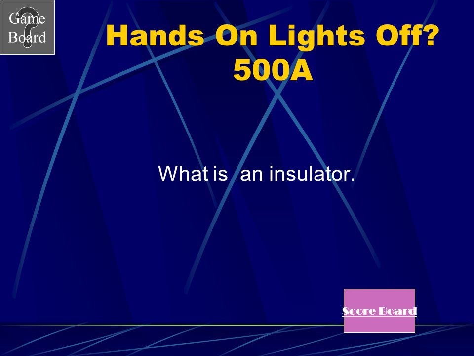Hands On Lights Off 500A What is an insulator. Score Board