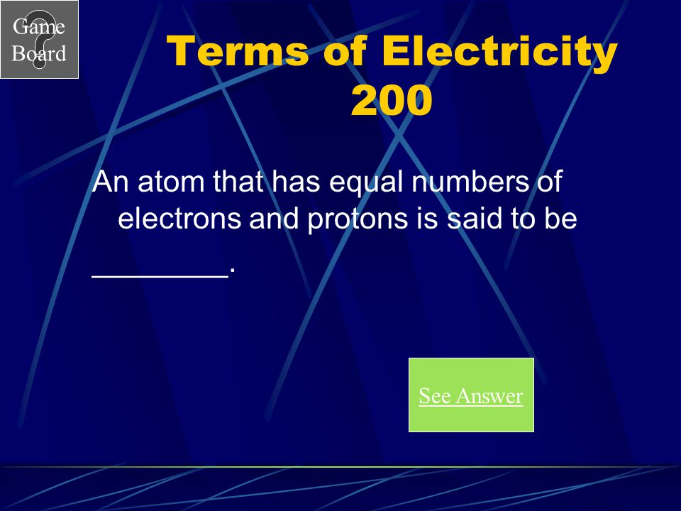 Terms of Electricity 200 An atom that has equal numbers of electrons and protons is said to be. ________.
