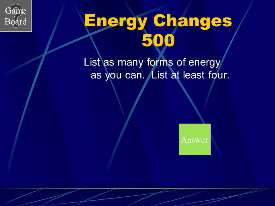 Energy Changes 500 List as many forms of energy as you can. List at least four. Answer