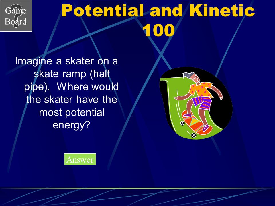 Potential and Kinetic 100 Imagine a skater on a skate ramp (half pipe). Where would the skater have the most potential energy