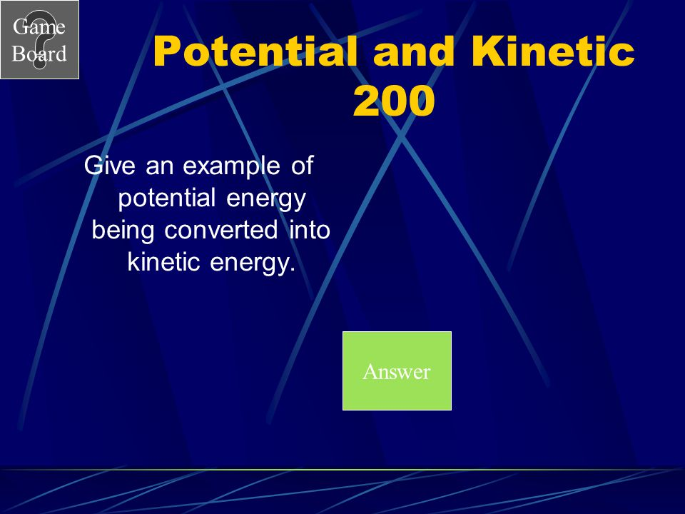 Potential and Kinetic 200 Give an example of potential energy being converted into kinetic energy.