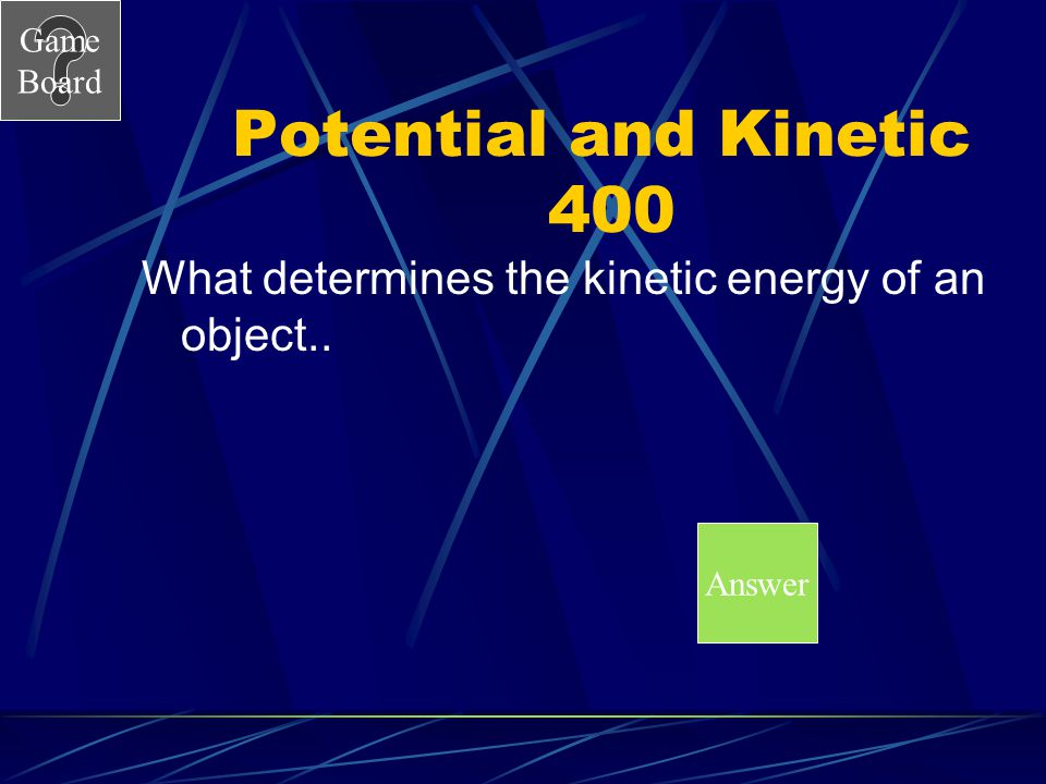 Potential and Kinetic 400 What determines the kinetic energy of an object.. Answer