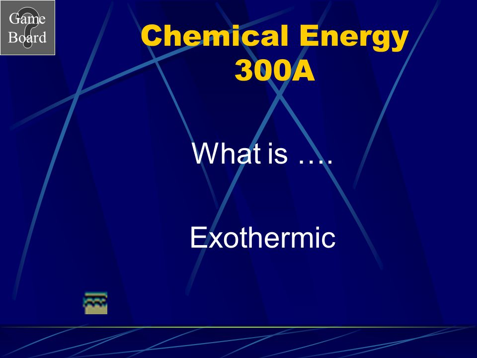 Chemical Energy 300A What is …. Exothermic