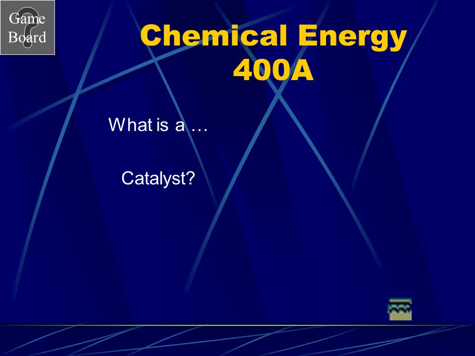 Chemical Energy 400A What is a … Catalyst