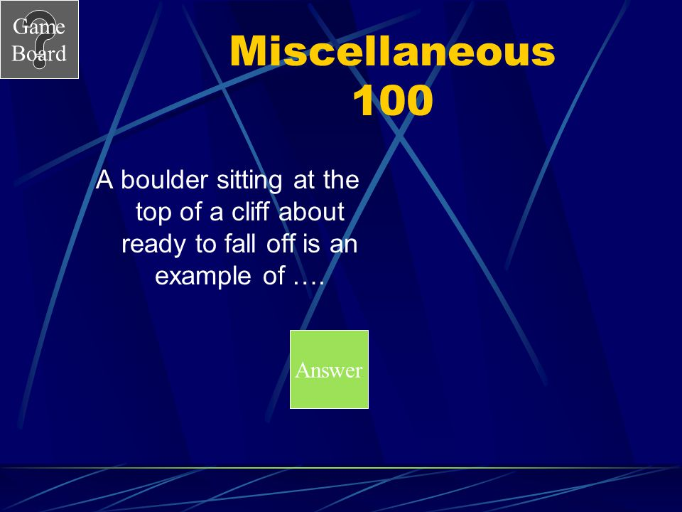 Miscellaneous 100 A boulder sitting at the top of a cliff about ready to fall off is an example of ….