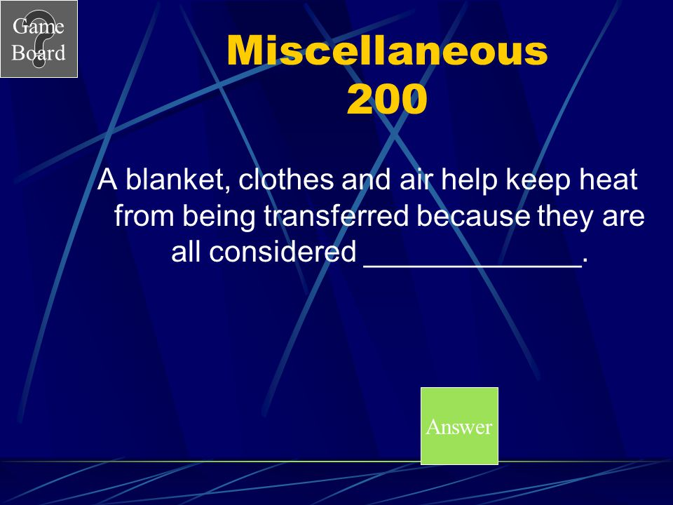 Miscellaneous 200 A blanket, clothes and air help keep heat from being transferred because they are all considered _____________.