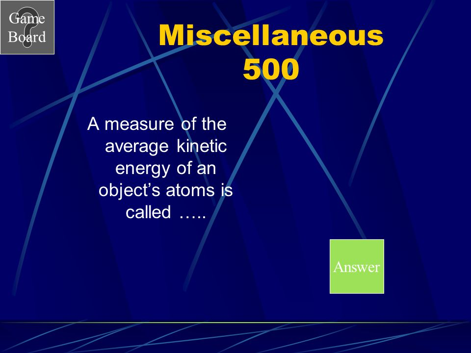 Miscellaneous 500 A measure of the average kinetic energy of an object's atoms is called ….. Answer