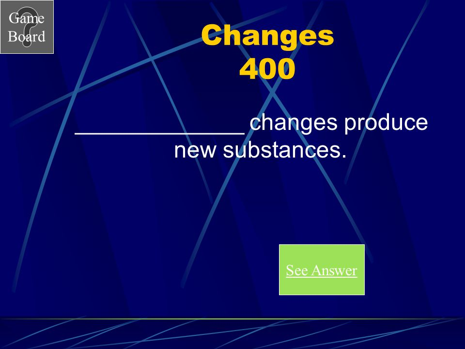 _____________ changes produce new substances.