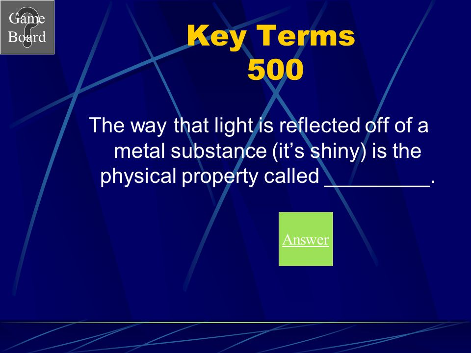 Key Terms 500 The way that light is reflected off of a metal substance (it's shiny) is the physical property called _________.