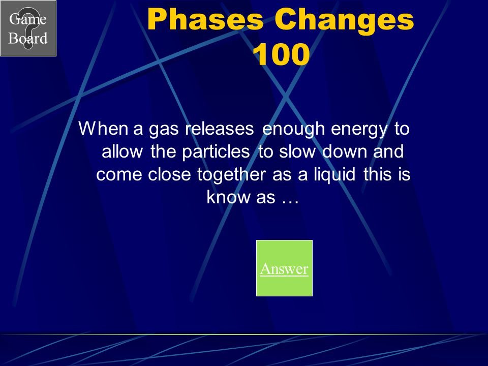 Phases Changes 100 When a gas releases enough energy to allow the particles to slow down and come close together as a liquid this is know as …
