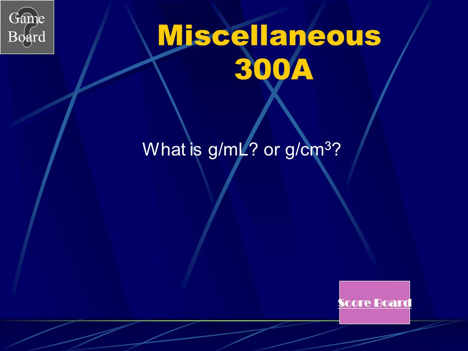 Miscellaneous 300A What is g/mL or g/cm3 Score Board