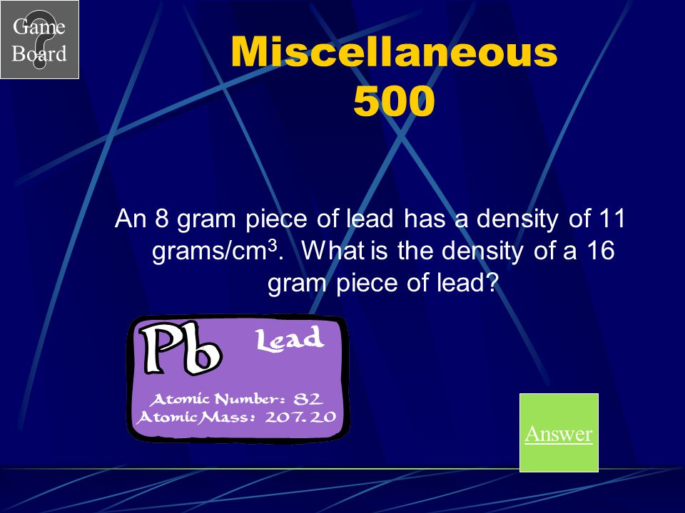 Miscellaneous 500 An 8 gram piece of lead has a density of 11 grams/cm3. What is the density of a 16 gram piece of lead