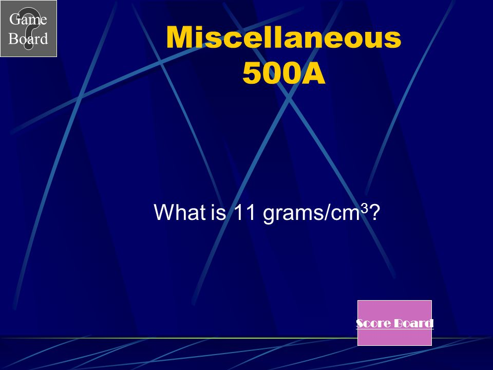 Miscellaneous 500A What is 11 grams/cm3 Score Board