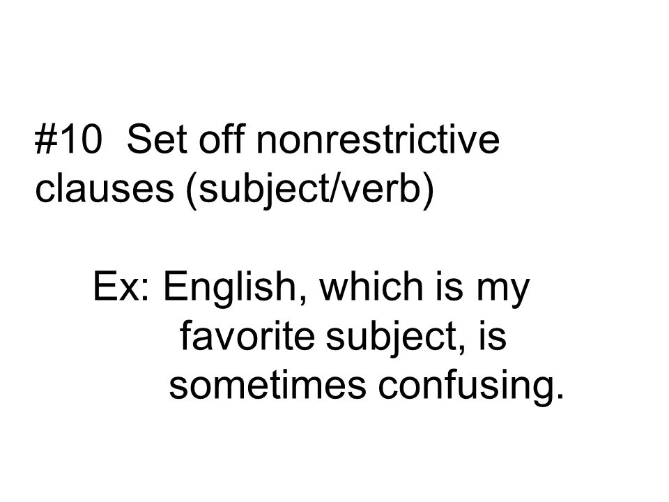 #10 Set off nonrestrictive clauses (subject/verb) Ex: English, which is my favorite subject, is sometimes confusing.