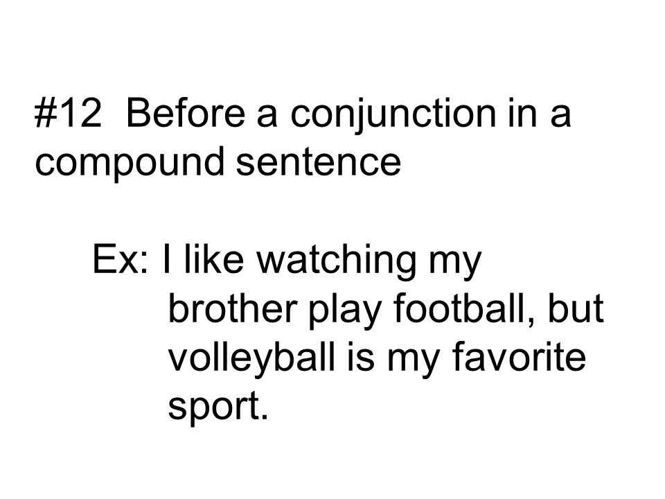 #12 Before a conjunction in a compound sentence Ex: I like watching my