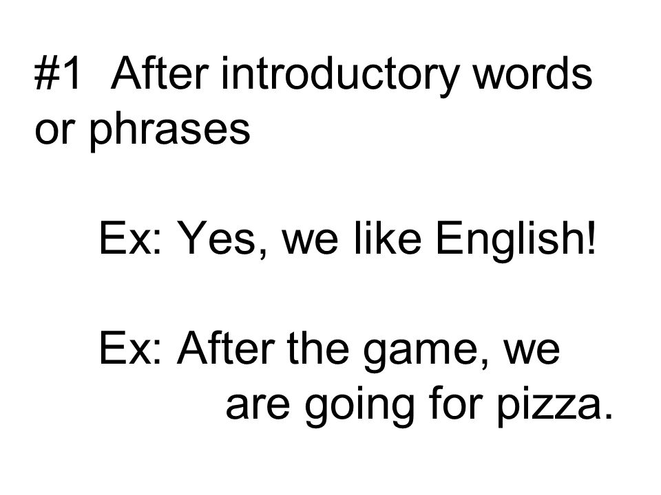 #1 After introductory words or phrases Ex: Yes, we like English
