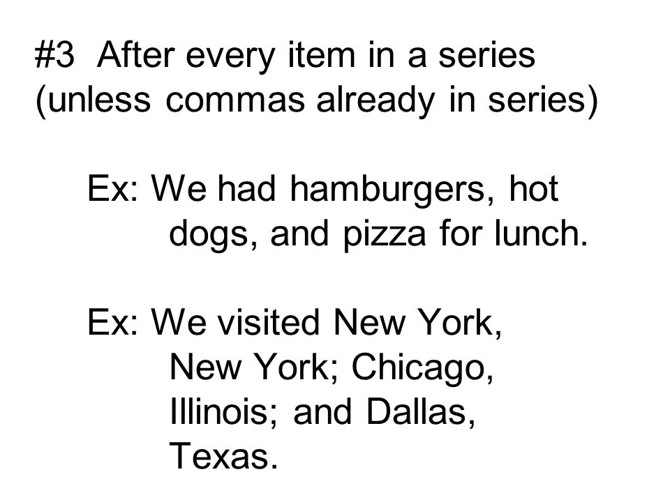 #3 After every item in a series (unless commas already in series) Ex: We had hamburgers, hot dogs, and pizza for lunch.