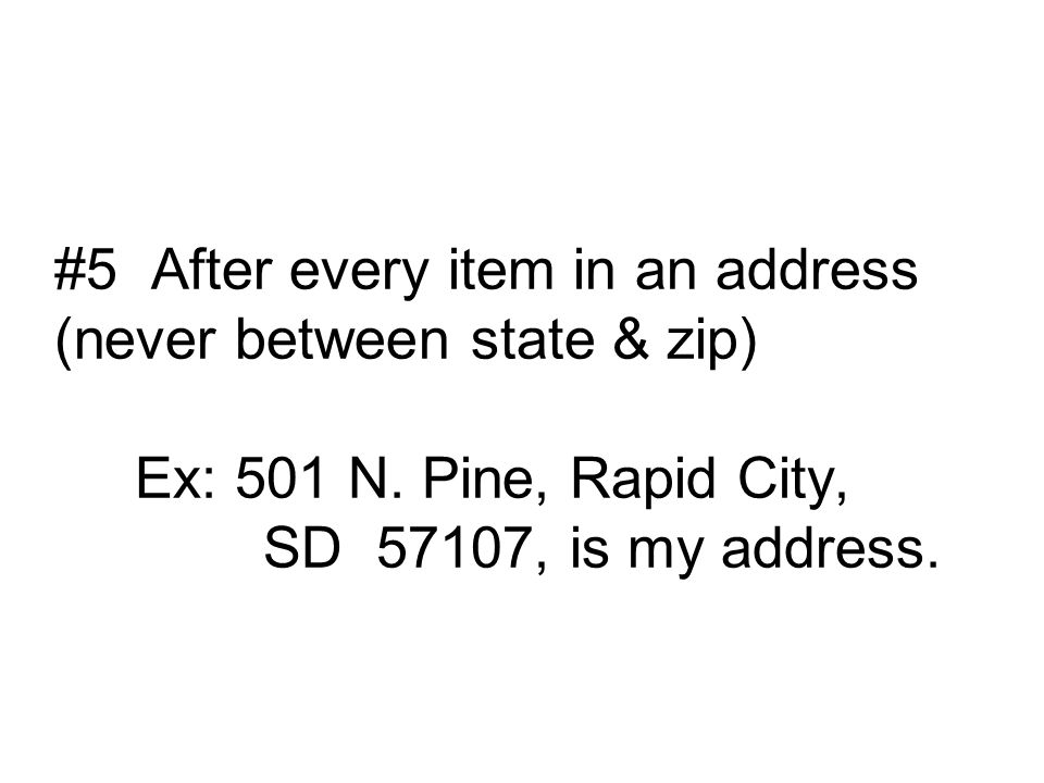 #5 After every item in an address (never between state & zip) Ex: 501 N.
