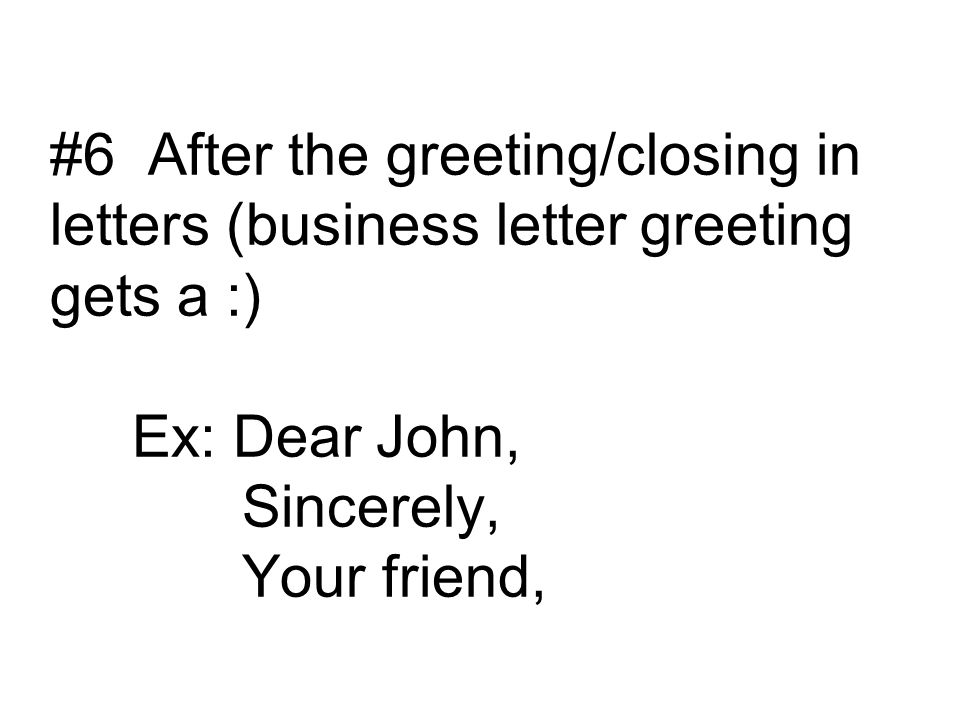 #6 After the greeting/closing in letters (business letter greeting gets a :) Ex: Dear John, Sincerely, Your friend,