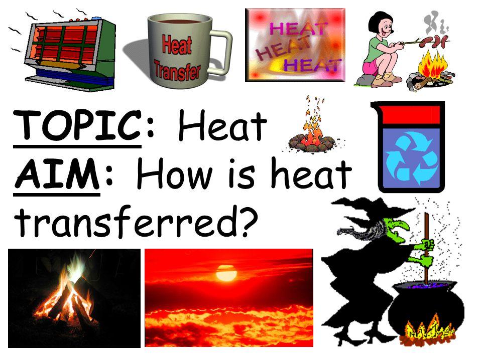 TOPIC: Heat AIM: How is heat transferred