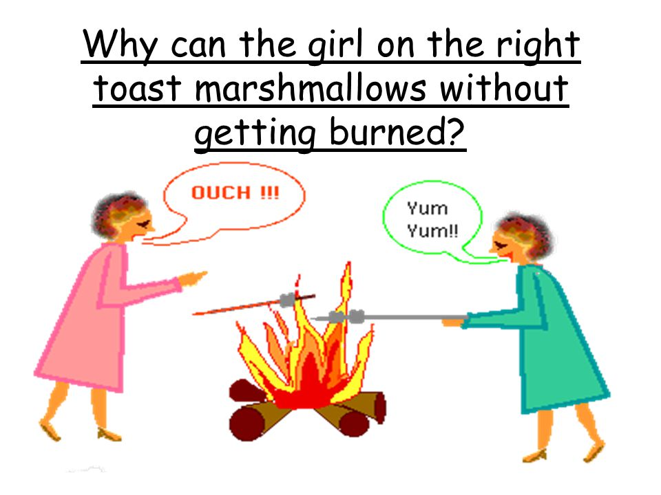 Why can the girl on the right toast marshmallows without getting burned