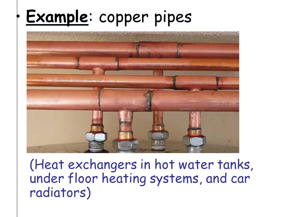 Example: copper pipes (Heat exchangers in hot water tanks, under floor heating systems, and car radiators)
