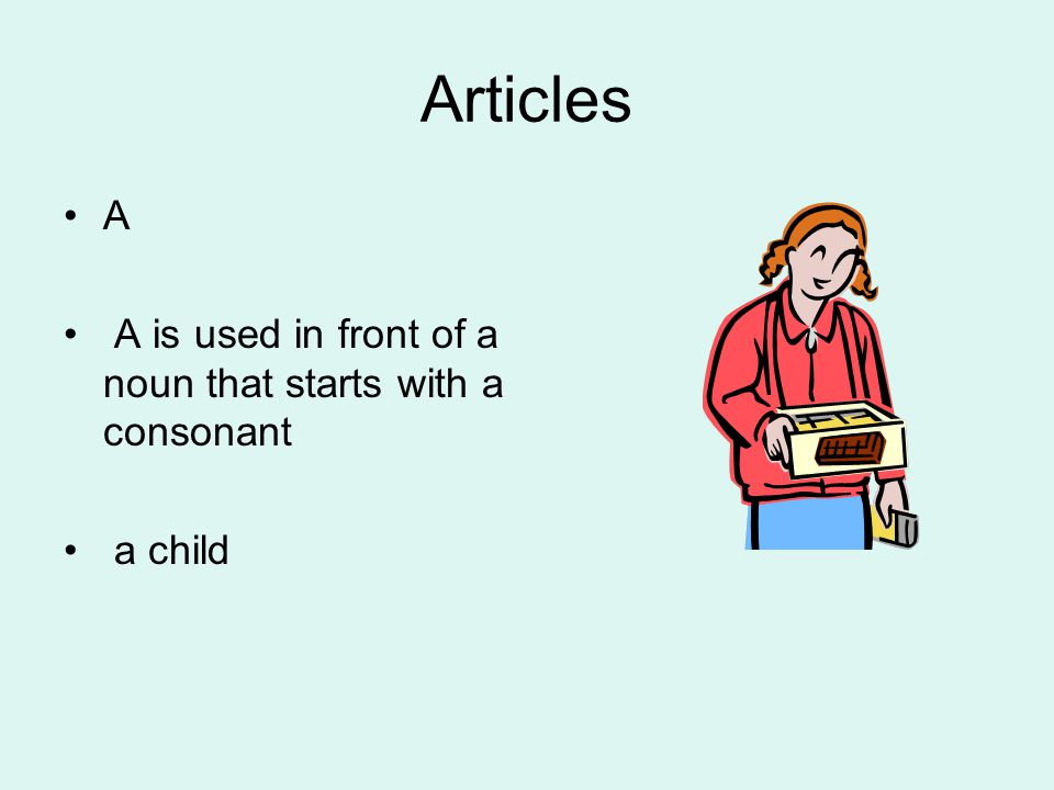 Articles A A is used in front of a noun that starts with a consonant