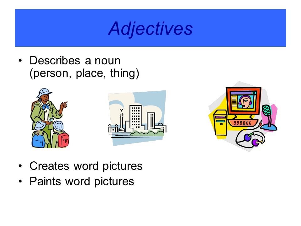 Adjectives Describes a noun (person, place, thing)