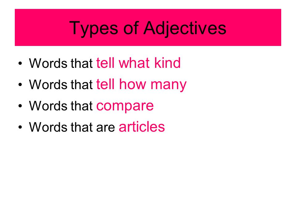 Types of Adjectives Words that tell what kind Words that tell how many