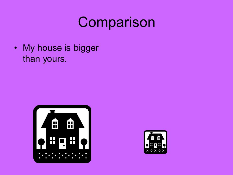 Comparison My house is bigger than yours.