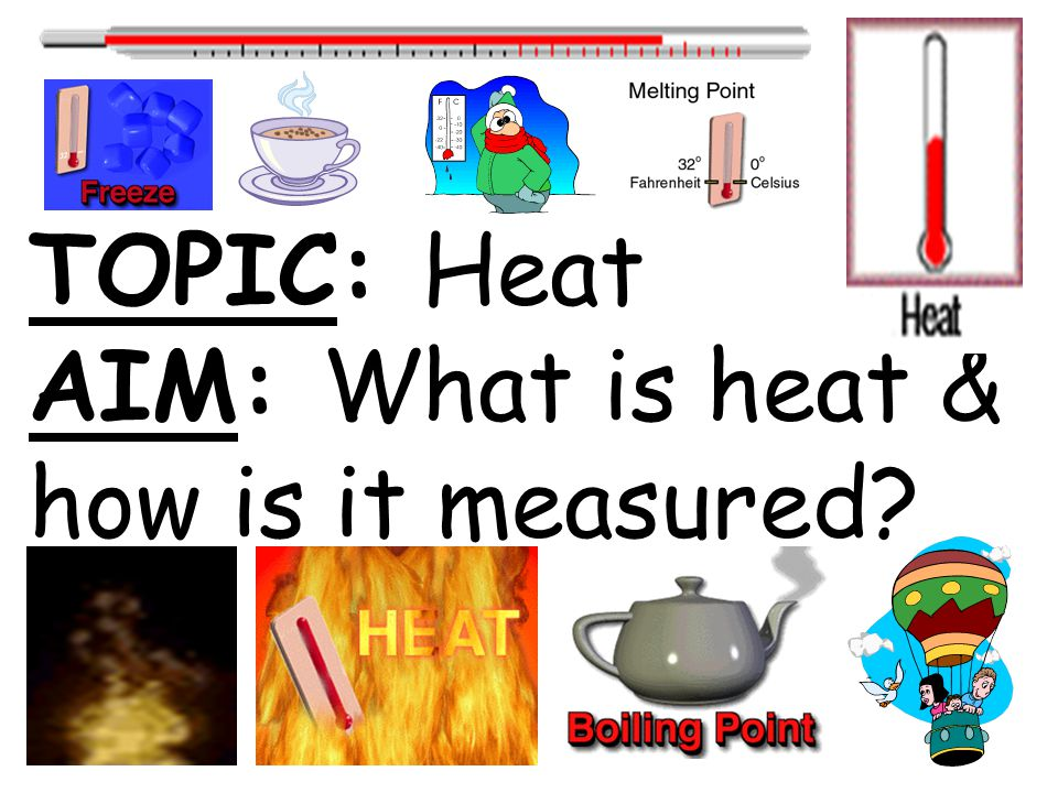 TOPIC: Heat AIM: What is heat & how is it measured