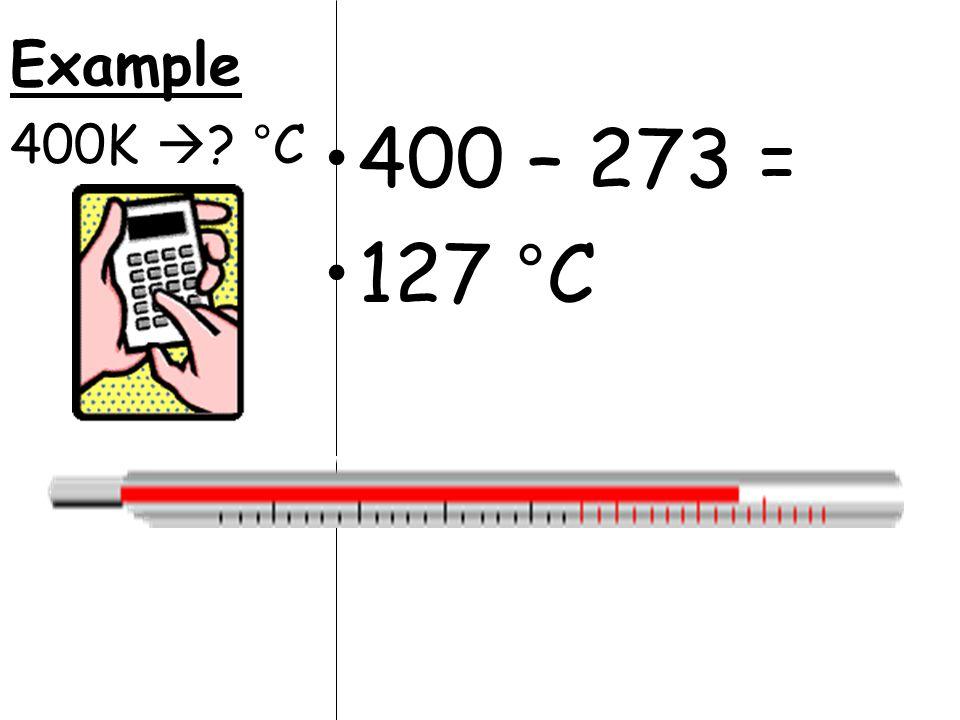 400 – 273 = 127 °C Example 400K  °C