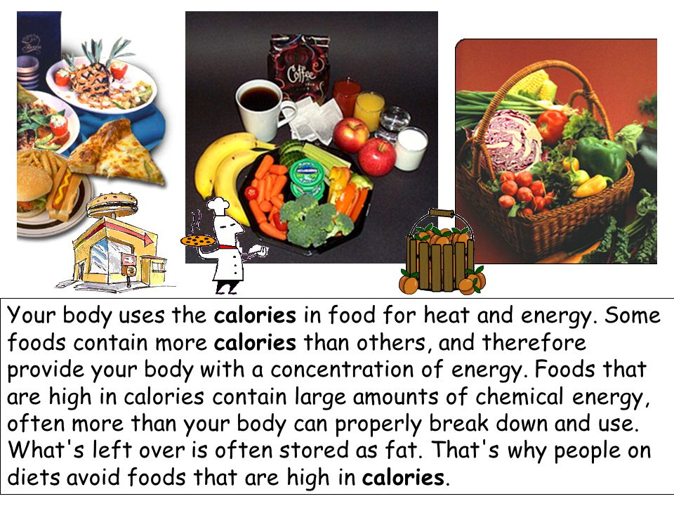 Your body uses the calories in food for heat and energy